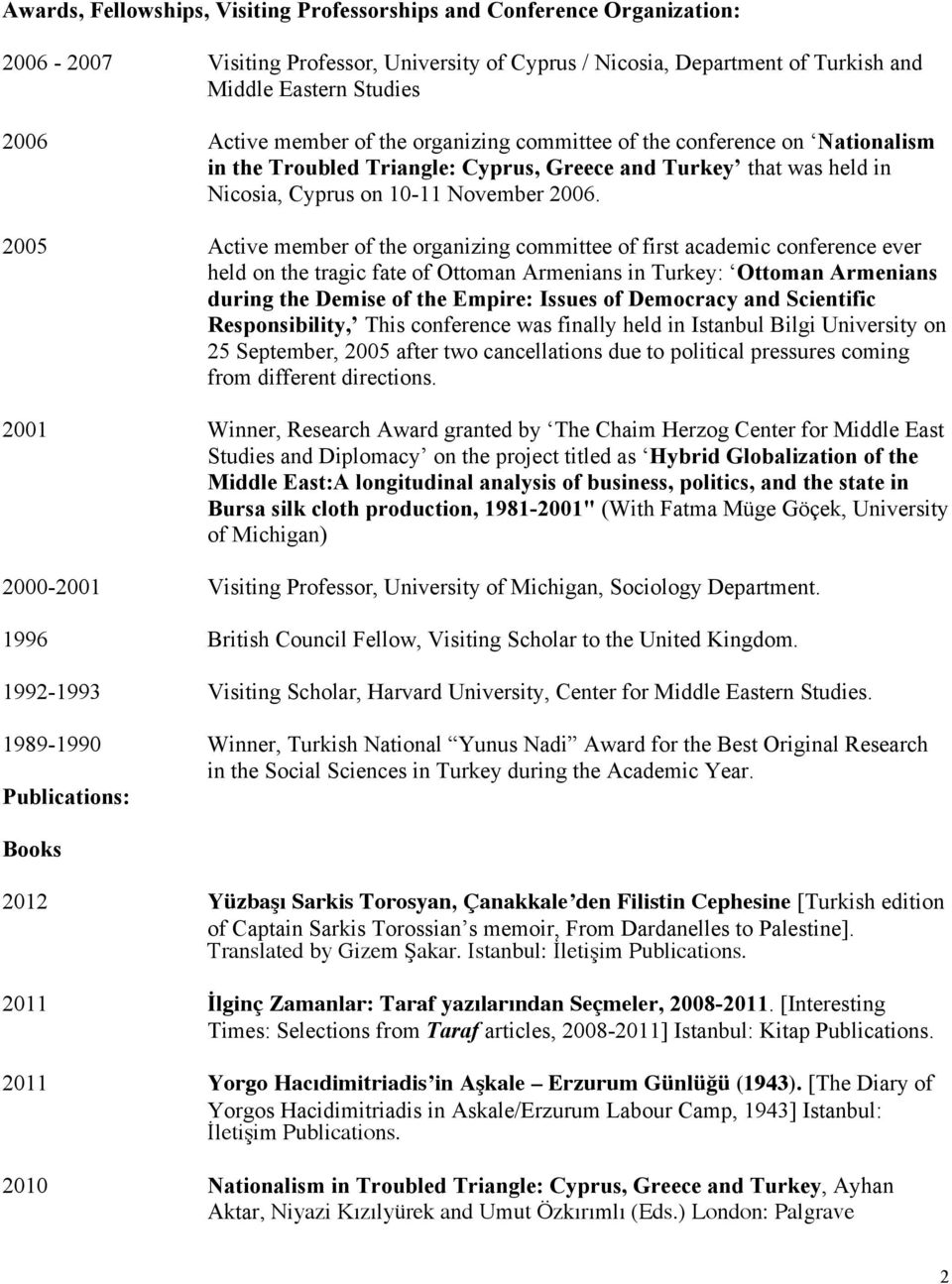 2005 Active member of the organizing committee of first academic conference ever held on the tragic fate of Ottoman Armenians in Turkey: Ottoman Armenians during the Demise of the Empire: Issues of
