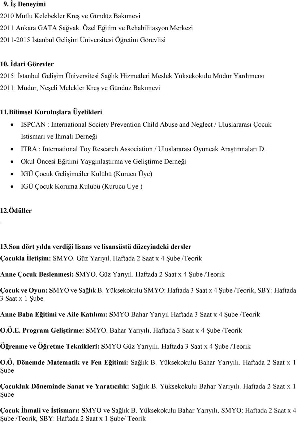 Bilimsel Kuruluşlara Üyelikleri ISPCAN : International Society Prevention Child Abuse and Neglect / Uluslararası Çocuk İstismarı ve İhmali Derneği ITRA : International Toy Research Association /