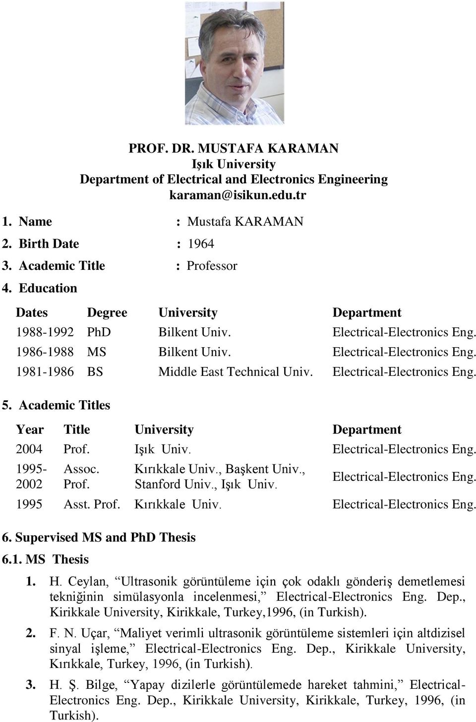 Electrical-Electronics Eng. 5. Academic Titles Year Title University Department 2004 Prof. Işık Univ. Electrical-Electronics Eng. 1995-2002 Assoc. Prof. Kırıkkale Univ., Başkent Univ., Stanford Univ.