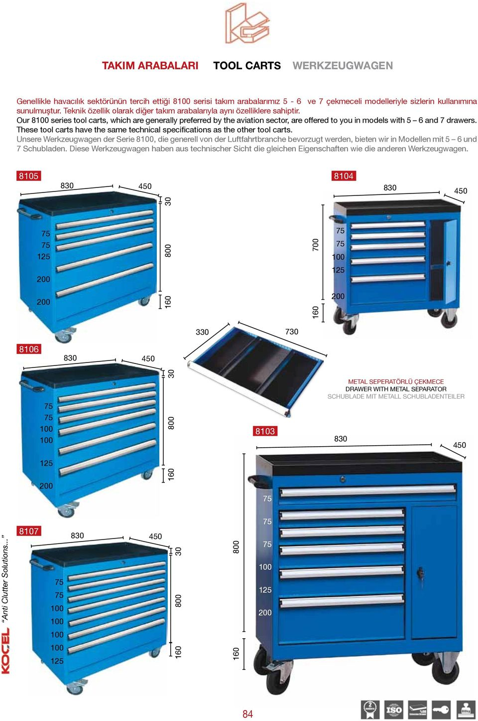 Our 8 series tool carts, which are generally preferred by the aviation sector, are offered to you in models with 5 6 and 7 drawers.
