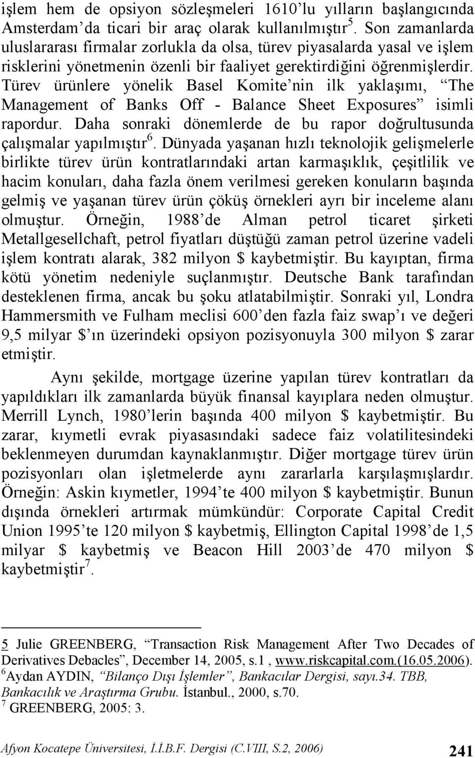 Türev ürünlere yönelik Basel Komite nin ilk yaklam, The Management of Banks Off - Balance Sheet Exposures isimli rapordur. Daha sonraki dönemlerde de bu rapor dorultusunda çalmalar yaplmtr 6.