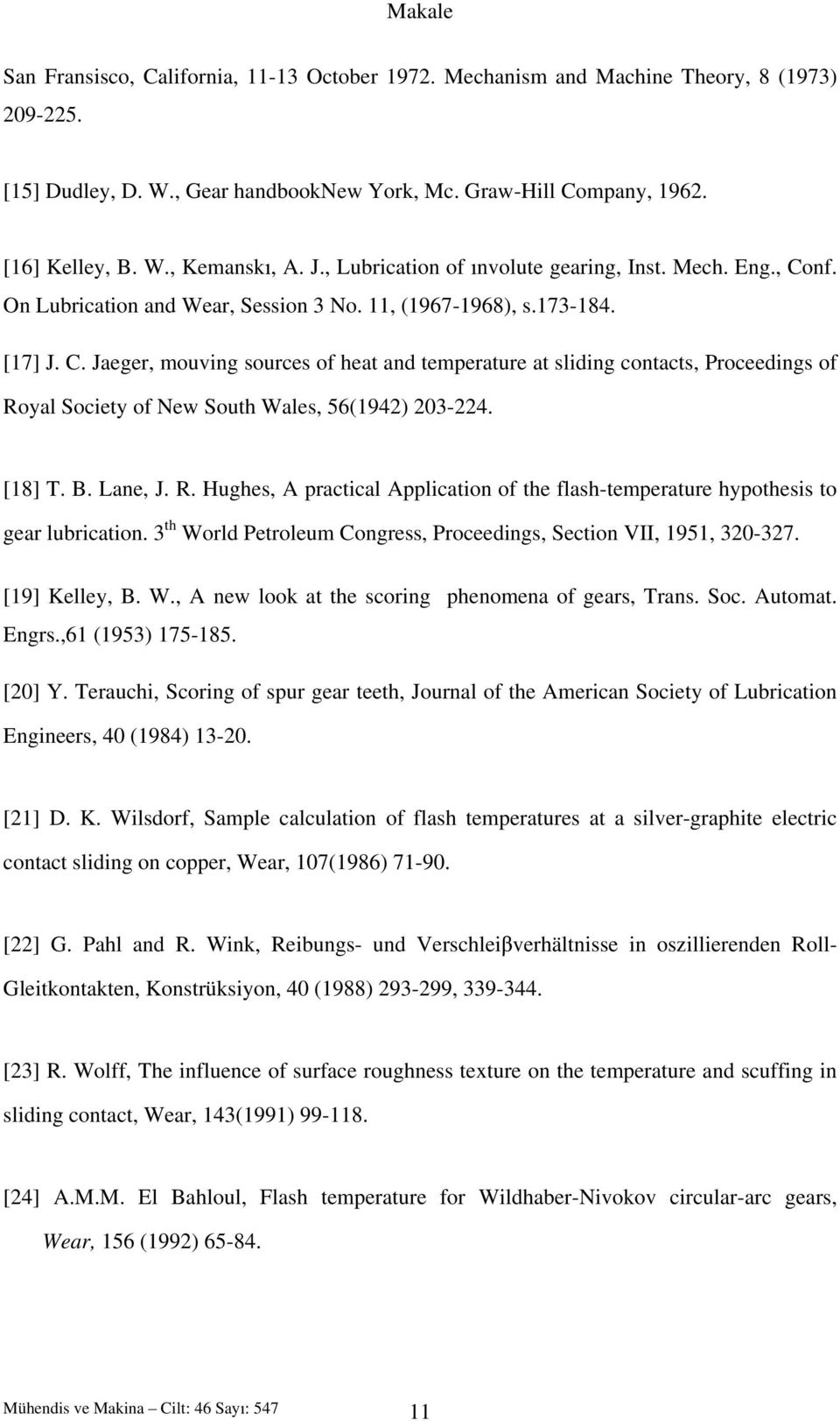 [18] T. B. Lane, J. R. Hughes, A practical Application of the flash-temperature hypothesis to gear lubrication. 3 th World Petroleum Congress, Proceedings, Section VII, 1951, 320-327. [19] Kelley, B.