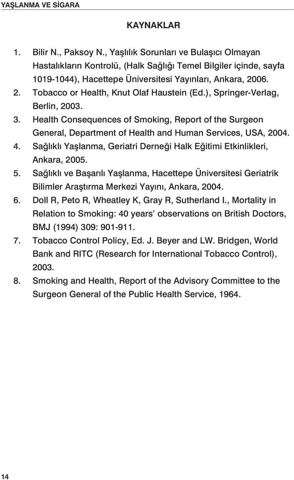 06. 2. Tobacco or Health, Knut Olaf Haustein (Ed.), Springer-Verlag, Berlin, 2003. 3. Health Consequences of Smoking, Report of the Surgeon General, Department of Health and Human Services, USA, 2004.