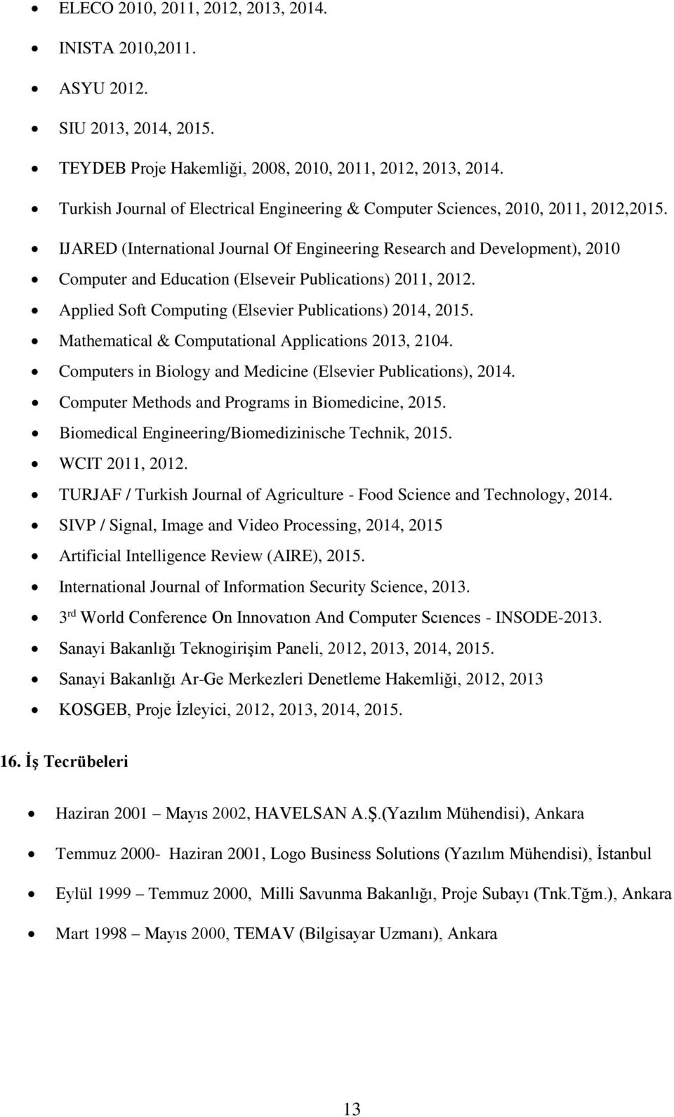 IJARED (International Journal Of Engineering Research and Development), 2010 Computer and Education (Elseveir Publications) 2011, 2012. Applied Soft Computing (Elsevier Publications) 2014, 2015.
