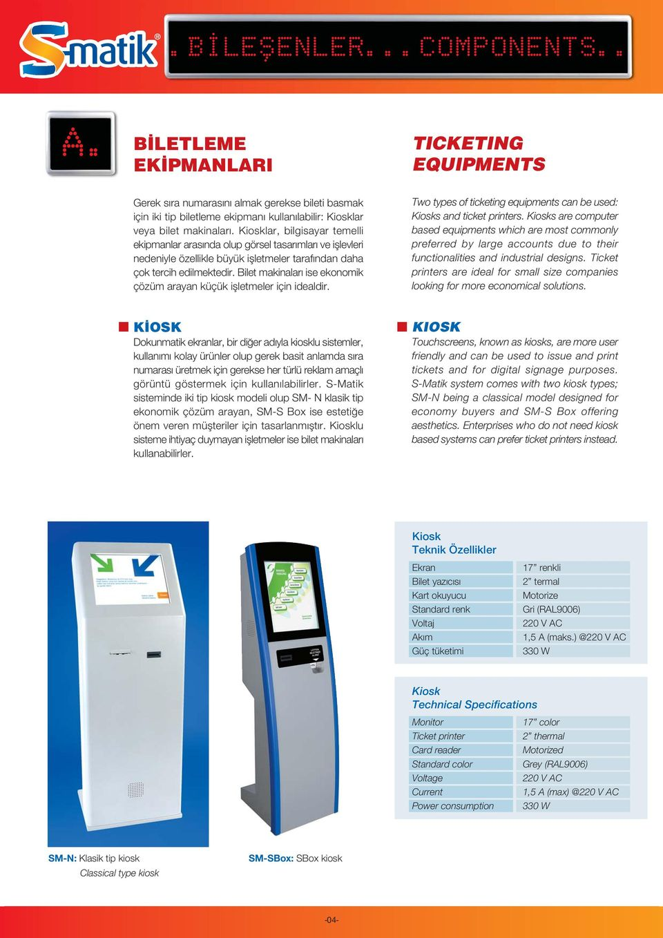 Bilet makinalar ise ekonomik çözüm arayan küçük iflletmeler için idealdir. Two types of ticketing equipments can be used: Kiosks and ticket printers.