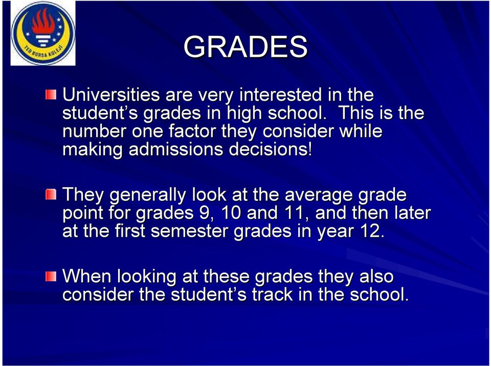 They generally look at the average grade point for grades 9, 10 and 11, and then later at