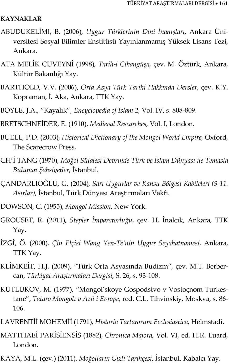 BOYLE, J.A., Kayalık, Encyclopedia of Islam 2, Vol. IV, s. 808-809. BRETSCHNEİDER, E. (1910), Medieval Researches, Vol. I, London. BUELL, P.D. (2003), Historical Dictionary of the Mongol World Empire, Oxford, The Scarecrow Press.