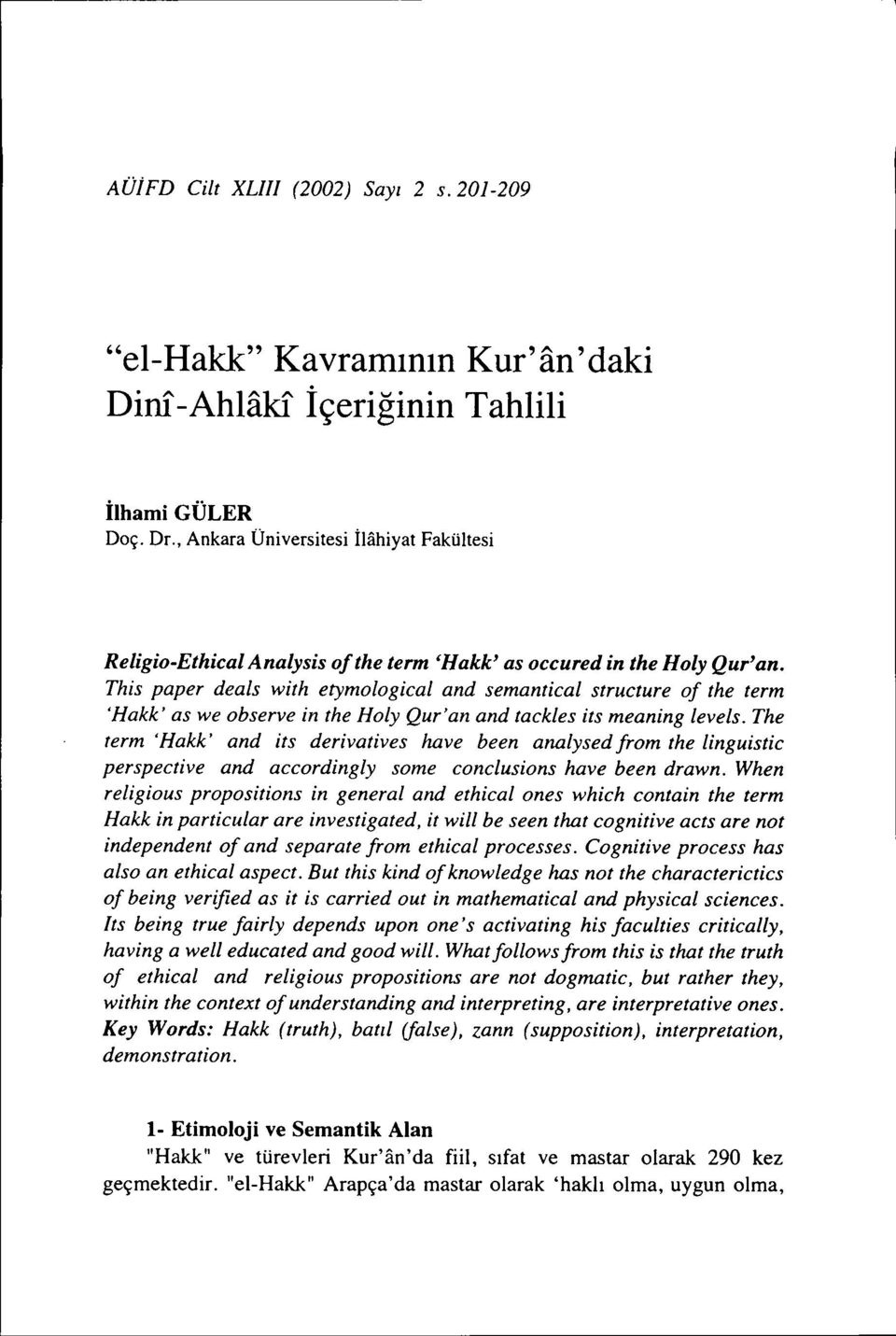 This paper deals with etymological and semantical structure of the term 'Hakk' as we observe in the Holy Qur'an and taekles its meaning leve/s.