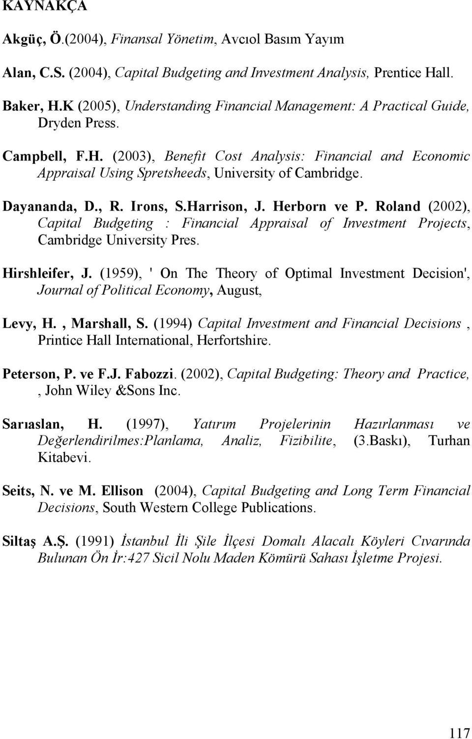 (2003), Benefit Cost Analysis: Financial and Economic Appraisal Using Spretsheeds, University of Cambridge. Dayananda, D., R. Irons, S.Harrison, J. Herborn ve P.