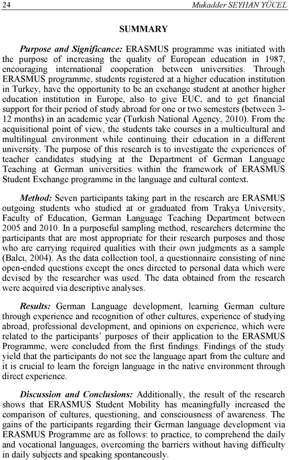Through ERASMUS programme, students registered at a higher education institution in Turkey, have the opportunity to be an exchange student at another higher education institution in Europe, also to
