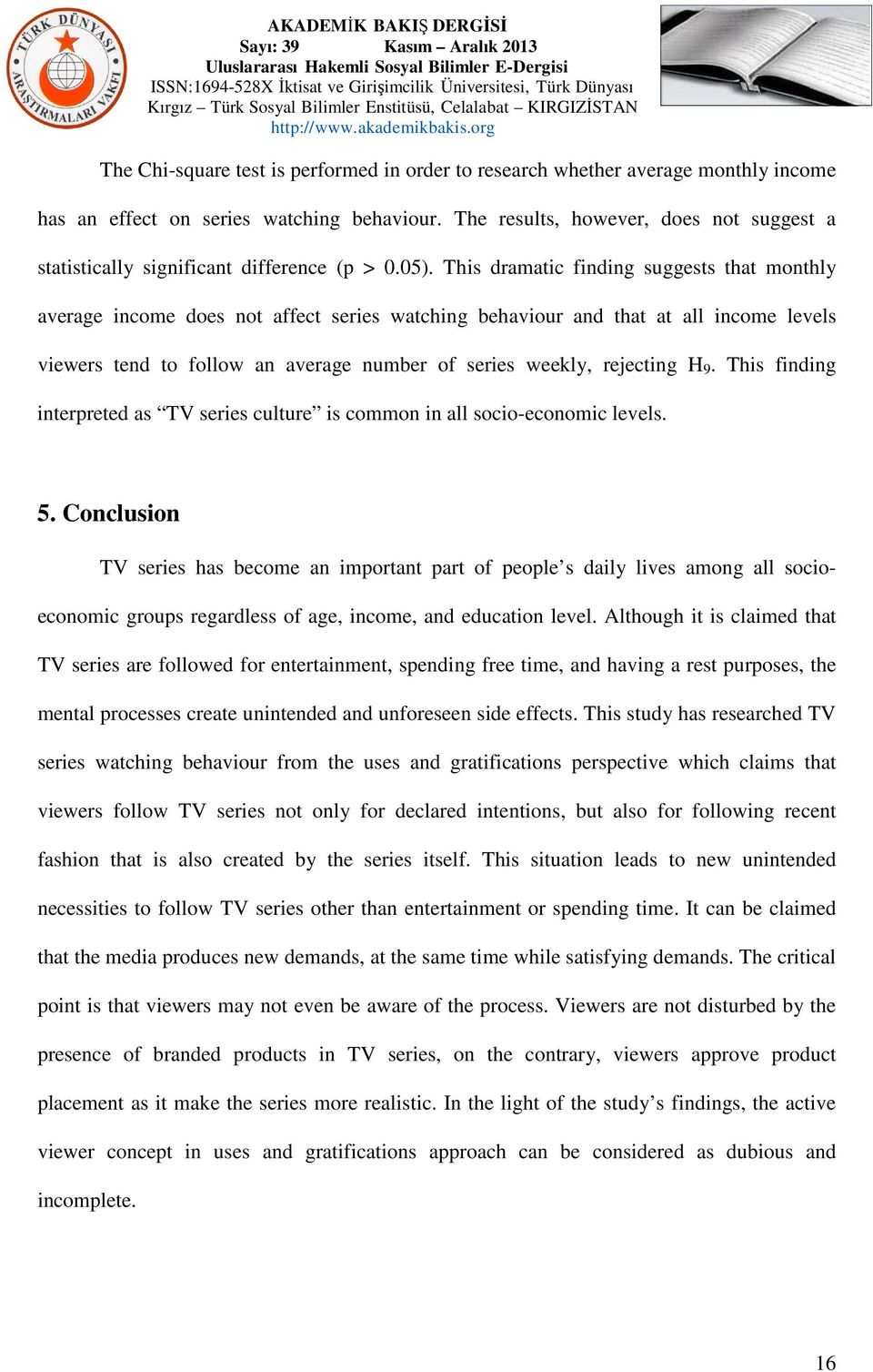 This dramatic finding suggests that monthly average income does not affect series watching behaviour and that at all income levels viewers tend to follow an average number of series weekly, rejecting