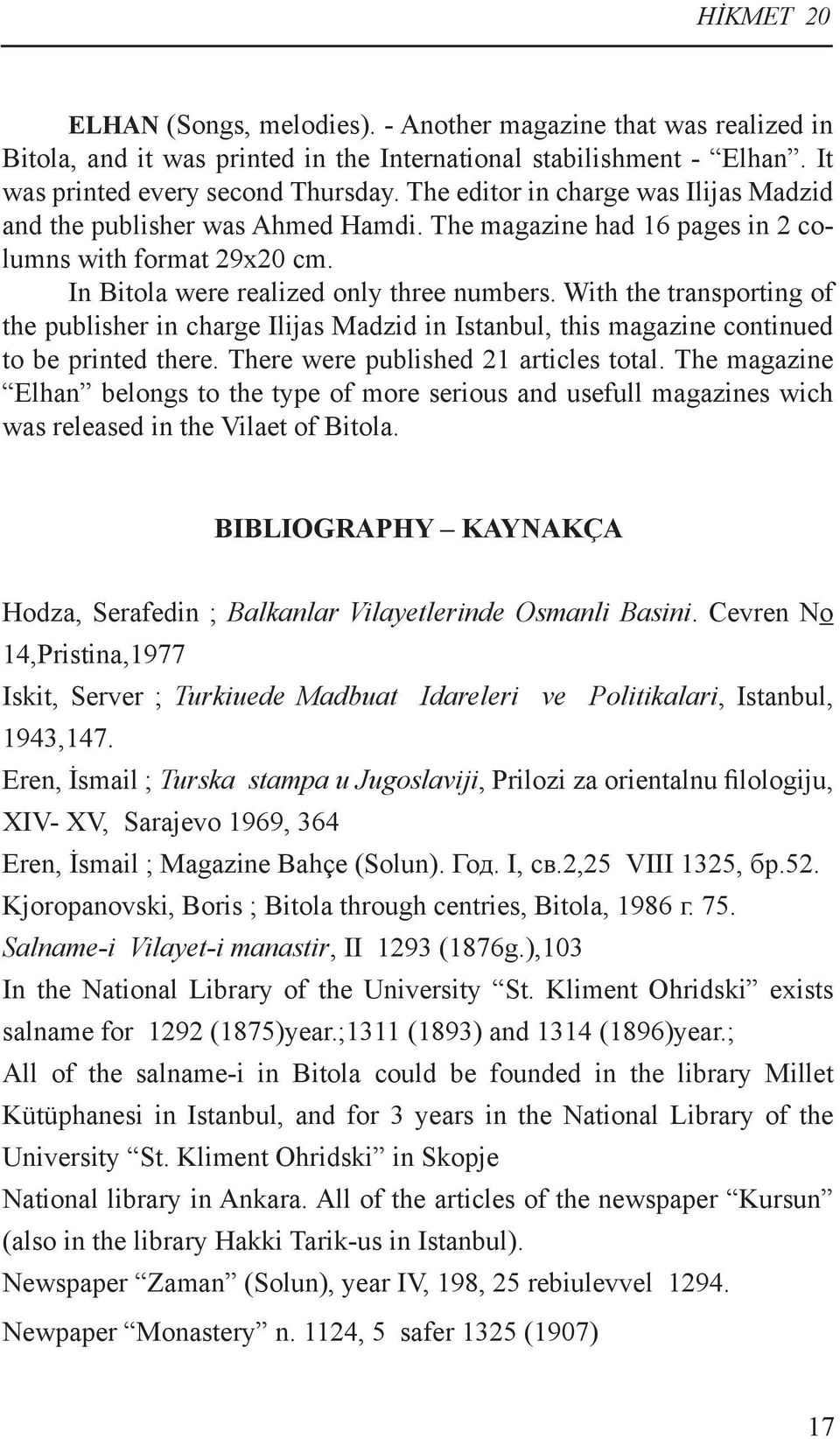 With the transporting of the publisher in charge Ilijas Madzid in Istanbul, this magazine continued to be printed there. There were published 21 articles total.
