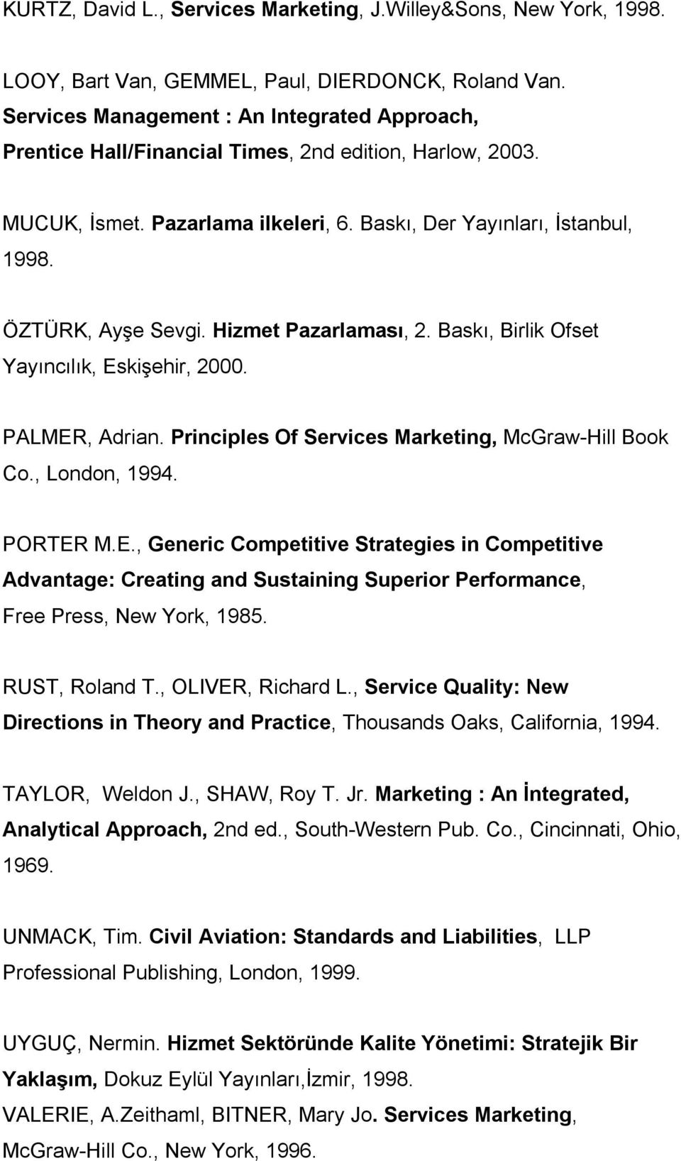 Hizmet Pazarlaması, 2. Baskı, Birlik Ofset Yayıncılık, Eskişehir, 2000. PALMER, Adrian. Principles Of Services Marketing, McGraw-Hill Book Co., London, 1994. PORTER M.E., Generic Competitive Strategies in Competitive Advantage: Creating and Sustaining Superior Performance, Free Press, New York, 1985.