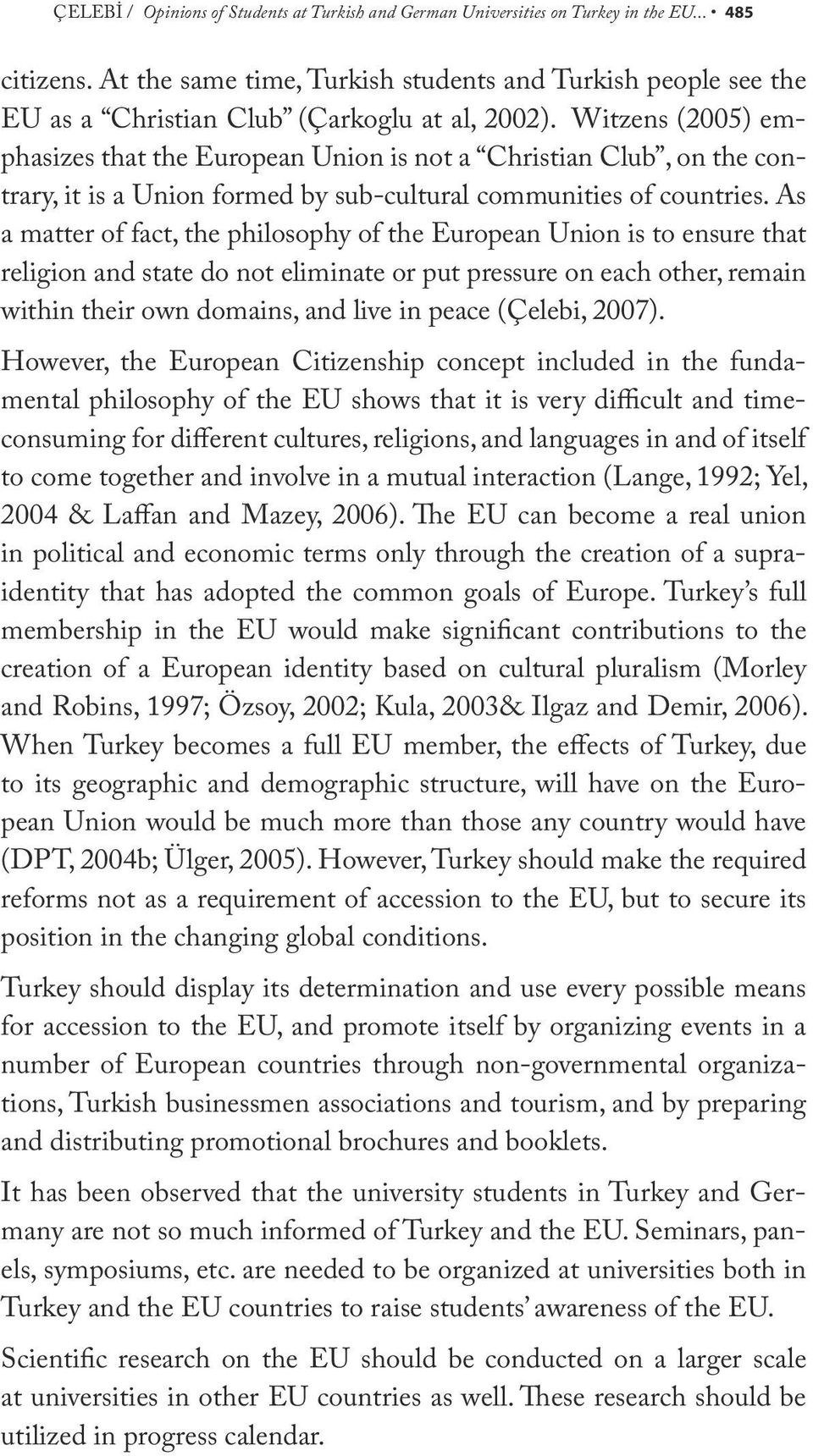 Witzens (2005) emphasizes that the European Union is not a Christian Club, on the contrary, it is a Union formed by sub-cultural communities of countries.