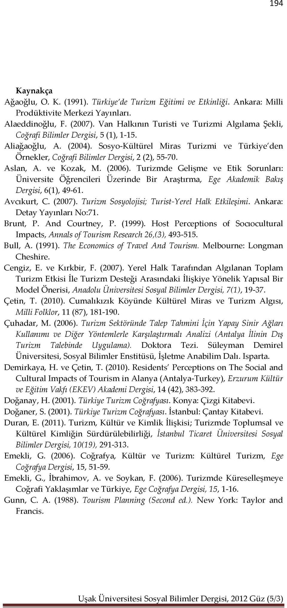 Avcıkurt, C. (). Turizm Sosyolojisi; Turist-Yerel Halk Etkileşimi. Ankara: Detay Yayınları No:. Brunt, P. And Courtney, P. (). Host Perceptions of Socıocultural Impacts, Annals of Tourism Research,(), -.