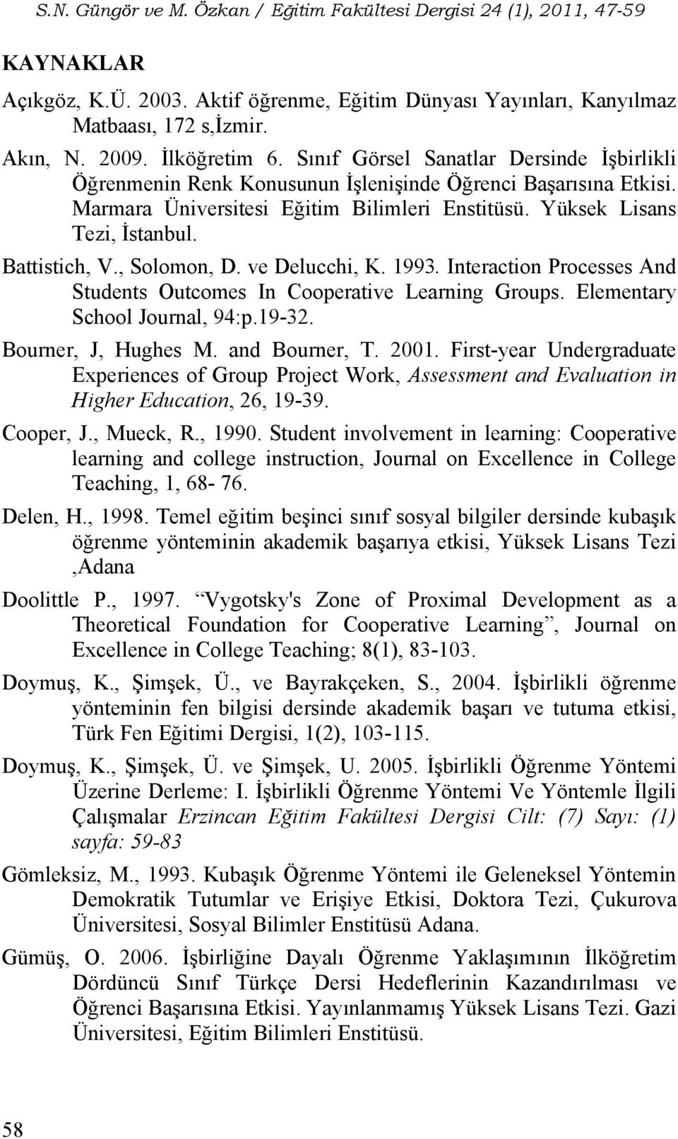 , Solomon, D. ve Delucchi, K. 1993. Interaction Processes And Students Outcomes In Cooperative Learning Groups. Elementary School Journal, 94:p.19-32. Bourner, J, Hughes M. and Bourner, T. 2001.