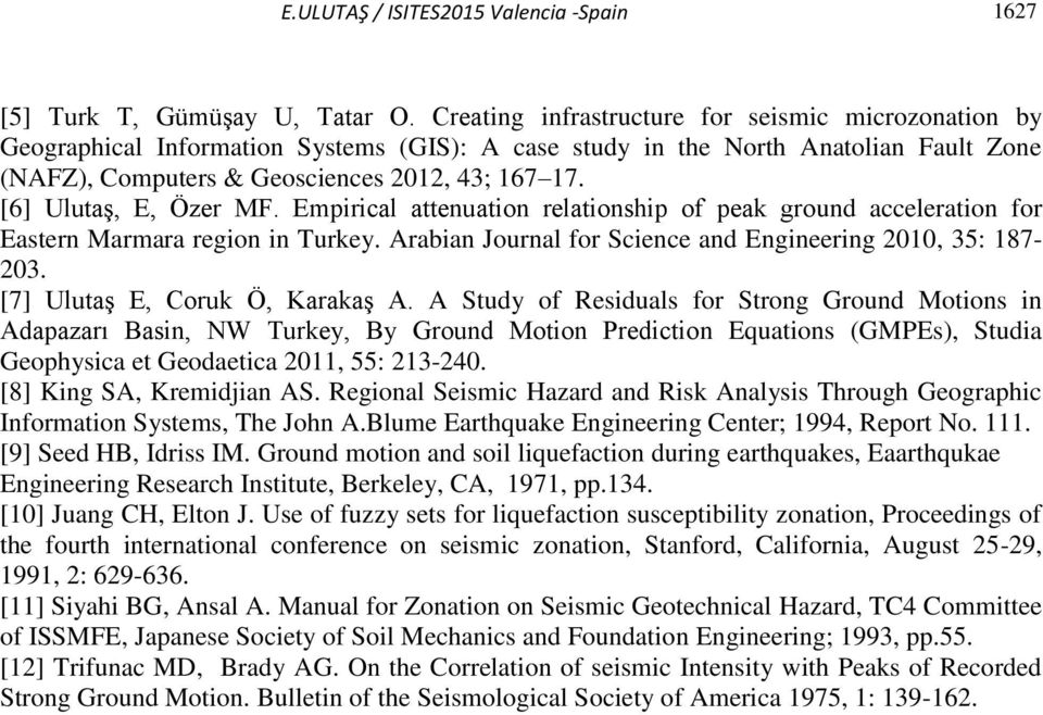 [6] Ulutaş, E, Özer MF. Empirical attenuation relationship of peak ground acceleration for Eastern Marmara region in Turkey. Arabian Journal for Science and Engineering 2010, 35: 187-203.