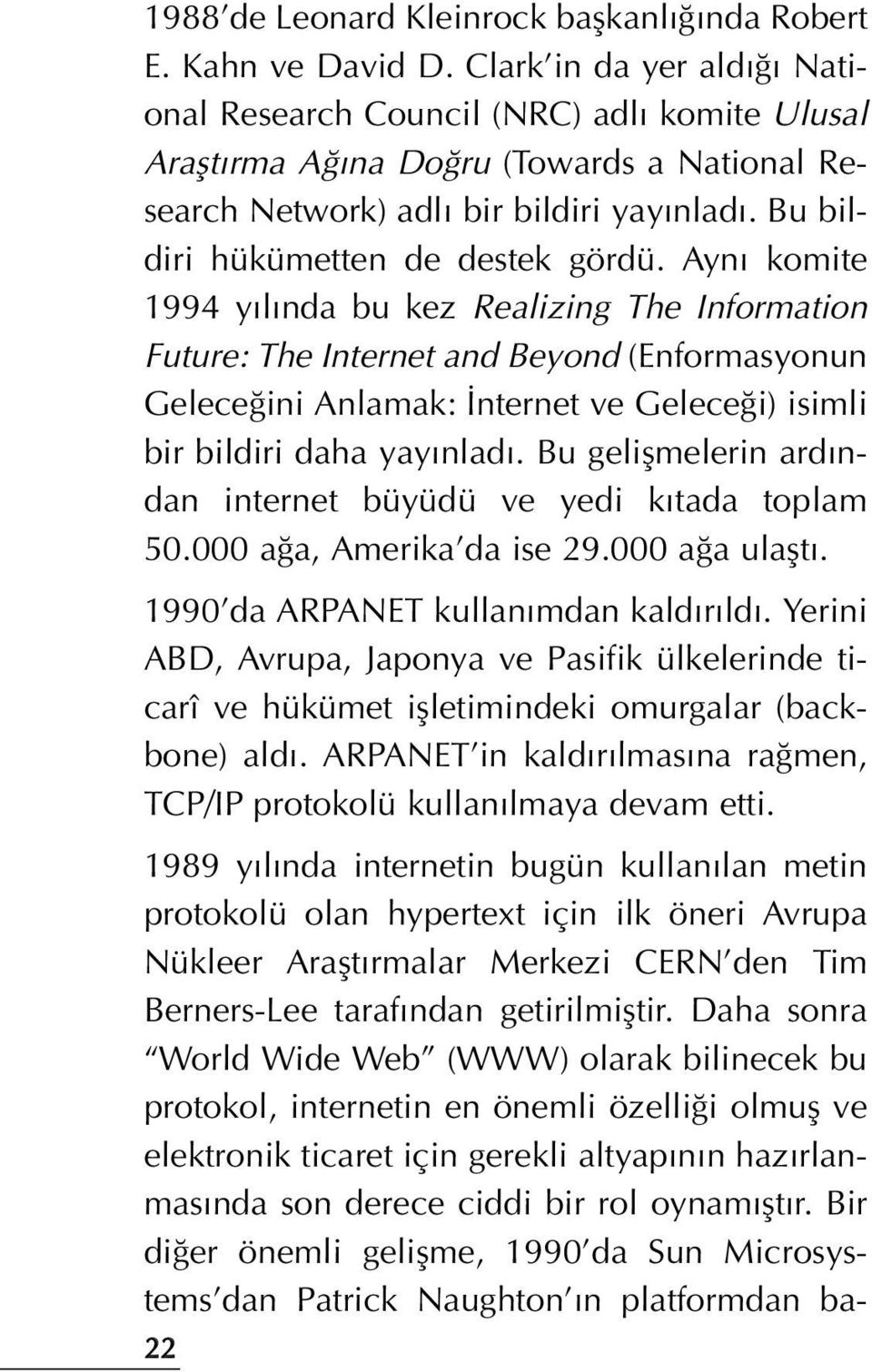 Ayn komite 1994 y l nda bu kez Realizing The Information Future: The Internet and Beyond (Enformasyonun Gelece ini Anlamak: nternet ve Gelece i) isimli bir bildiri daha yay nlad.