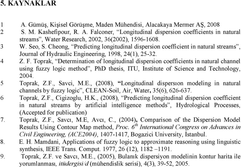 Toprak, Determination of longitudinal dispersion coefficients in natural channel using fuzzy logic method, PhD thesis, ITU, Institute of Science and Technology, 2004. 5 Toprak, Z.F., Savci, M.E.