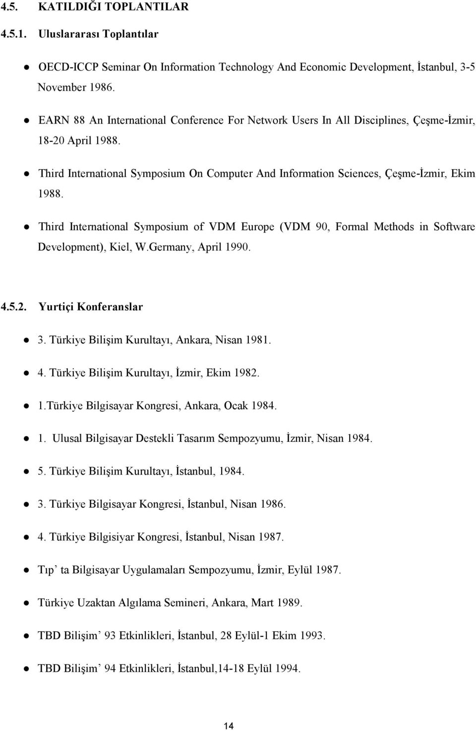 Third International Symposium of VDM Europe (VDM 90, Formal Methods in Software Development), Kiel, W.Germany, April 1990. 4.5.2. Yurtiçi Konferanslar 3. Türkiye Bilişim Kurultayı, Ankara, Nisan 1981.