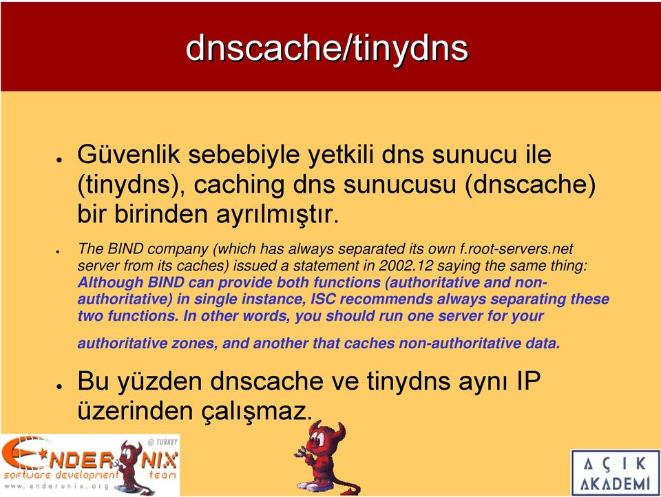 12 saying the same thing: Although BIND can provide both functions (authoritative and nonauthoritative) in single instance, ISC recommends always