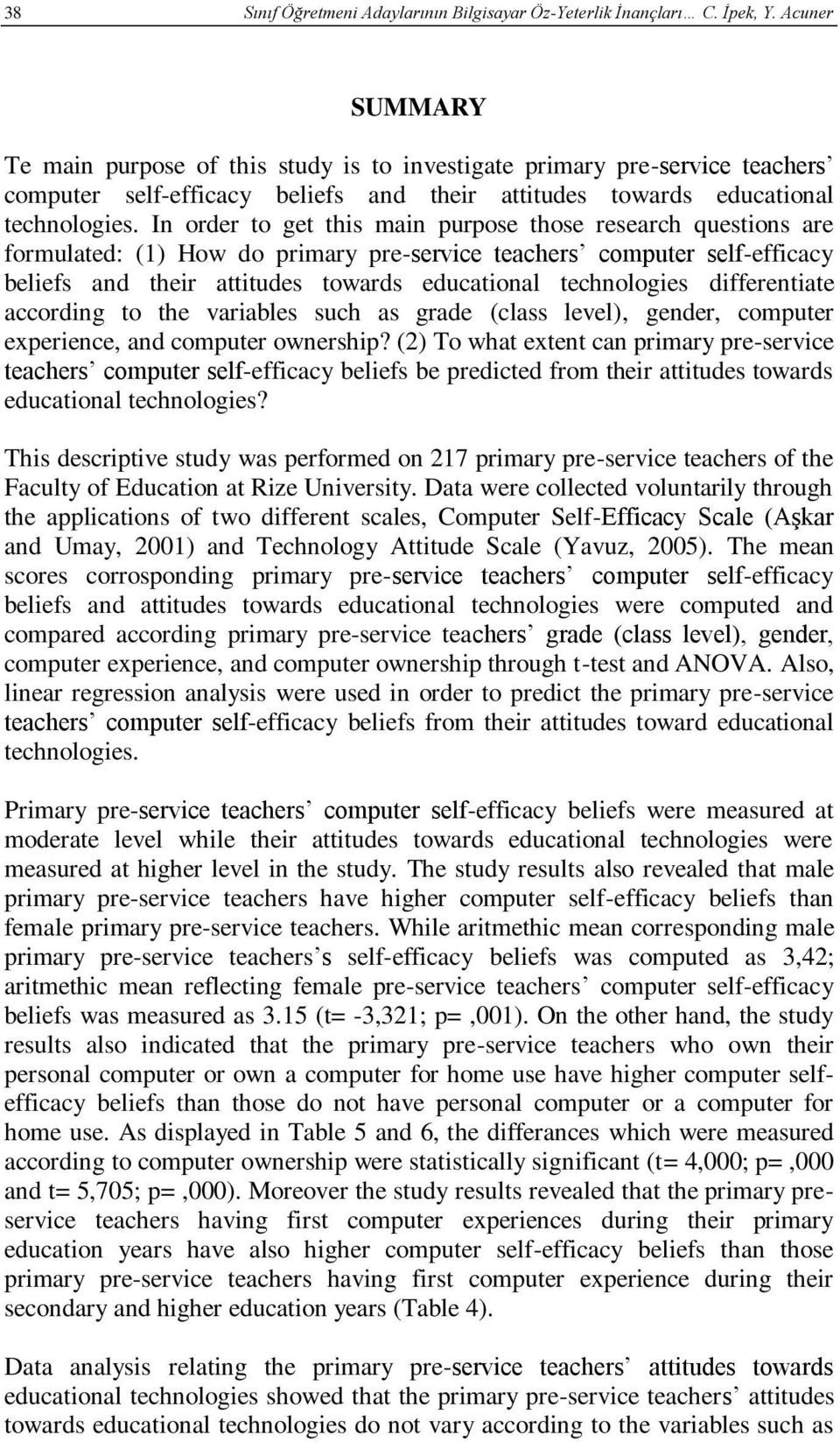 In order to get this main purpose those research questions are formulated: (1) How do primary pre-service teachers computer self-efficacy beliefs and their attitudes towards educational technologies