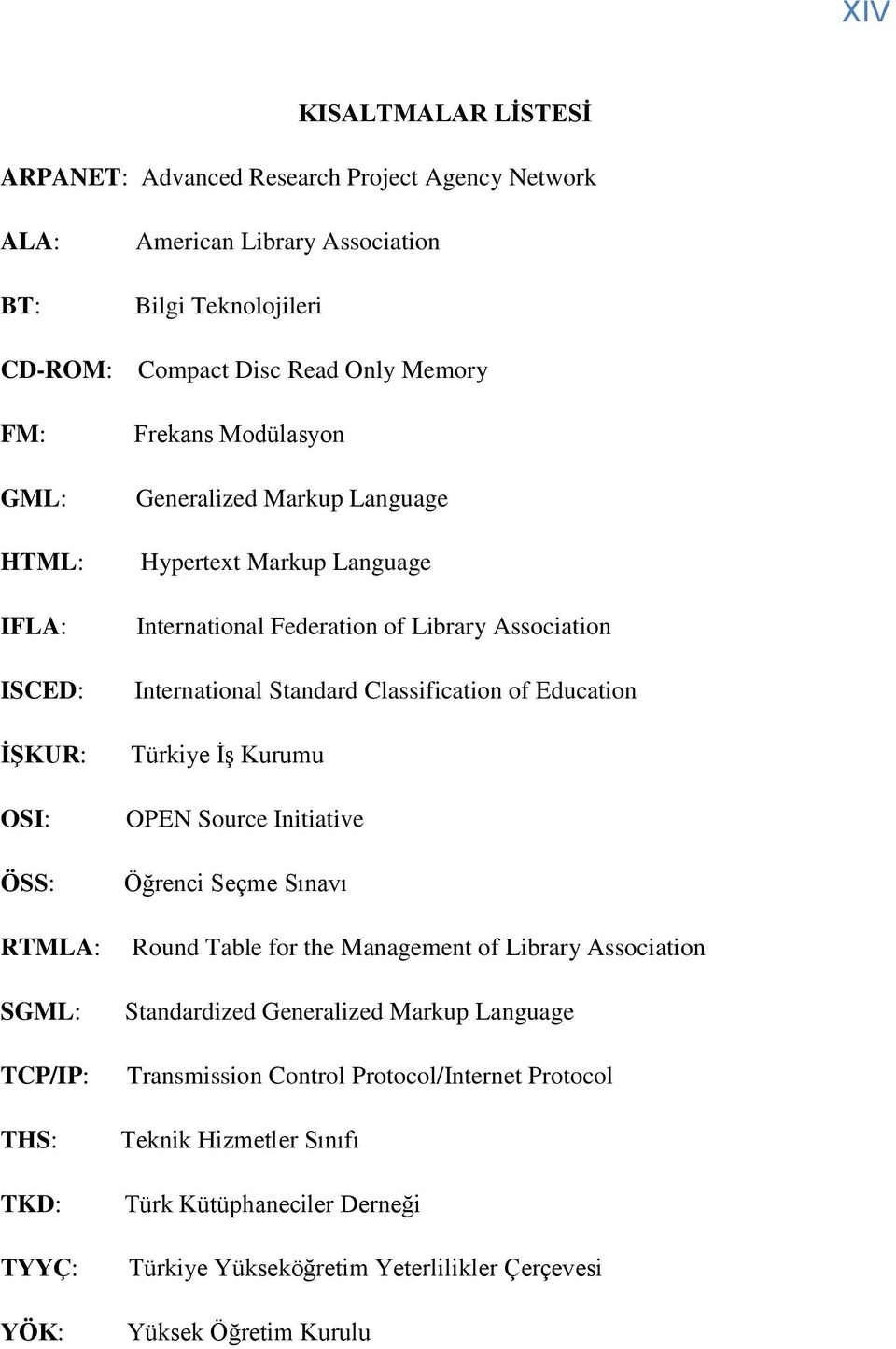 Association International Standard Classification of Education Türkiye ĠĢ Kurumu OPEN Source Initiative Öğrenci Seçme Sınavı Round Table for the Management of Library Association