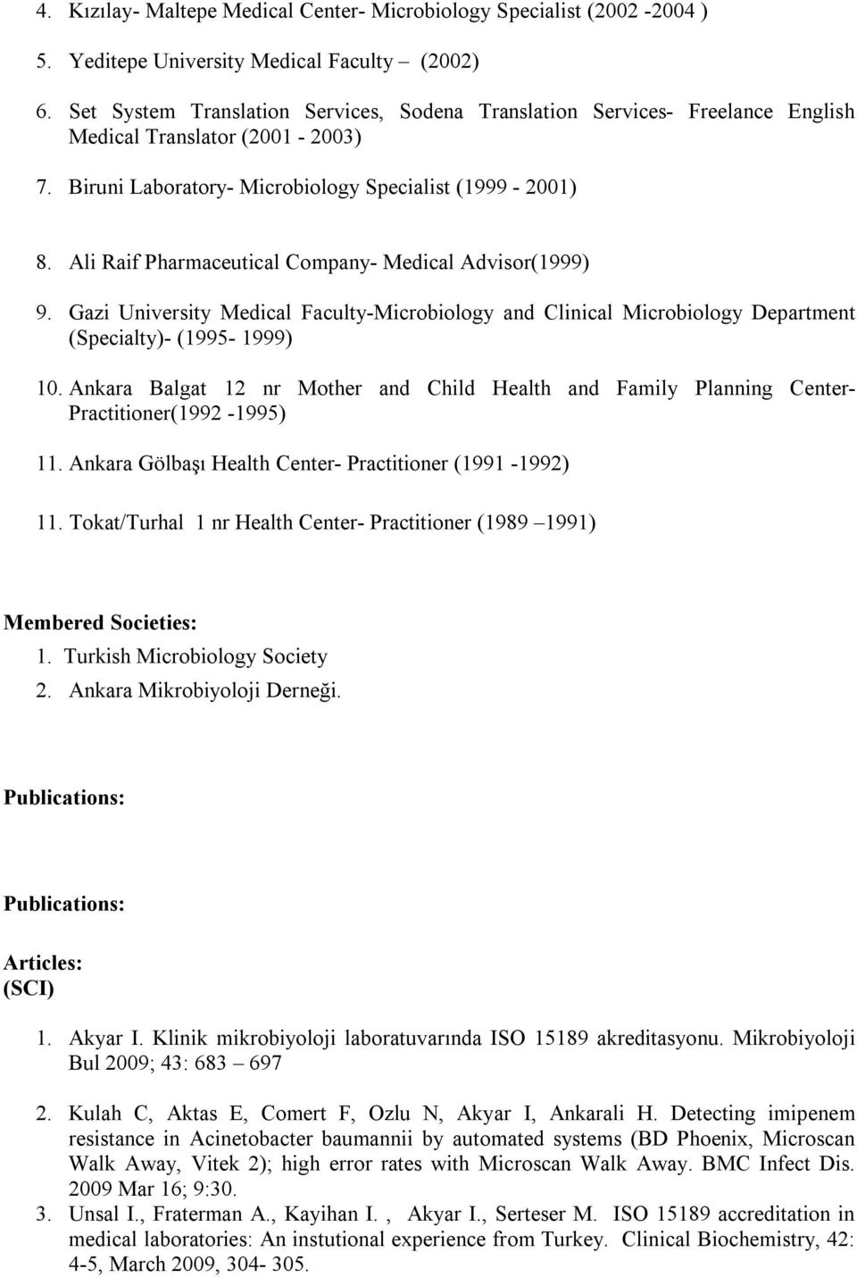 Ali Raif Pharmaceutical Company- Medical Advisor(1999) 9. Gazi University Medical Faculty-Microbiology and Clinical Microbiology Department (Specialty)- (1995-1999) 10.