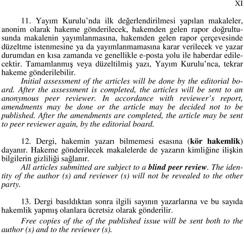 Tamamlanmış veya düzeltilmiş yazı, Yayım Kurulu nca, tekrar hakeme gönderilebilir. Initial assessment of the articles will be done by the editorial board.