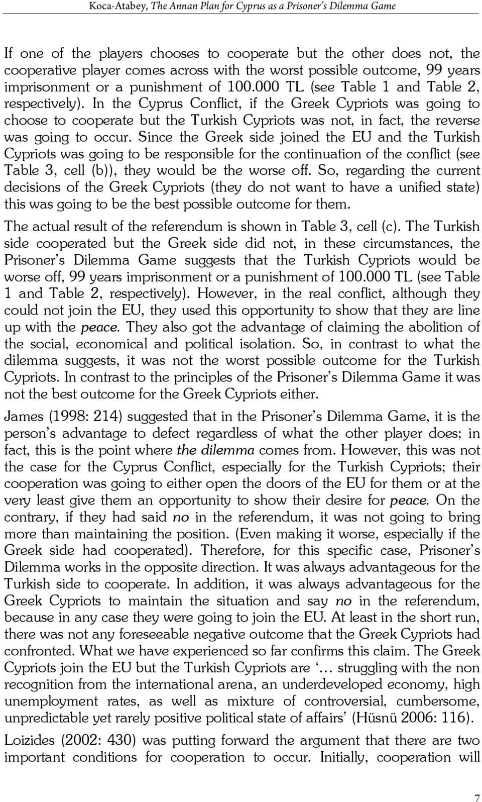 In the Cyprus Conflict, if the Greek Cypriots was going to choose to cooperate but the Turkish Cypriots was not, in fact, the reverse was going to occur.