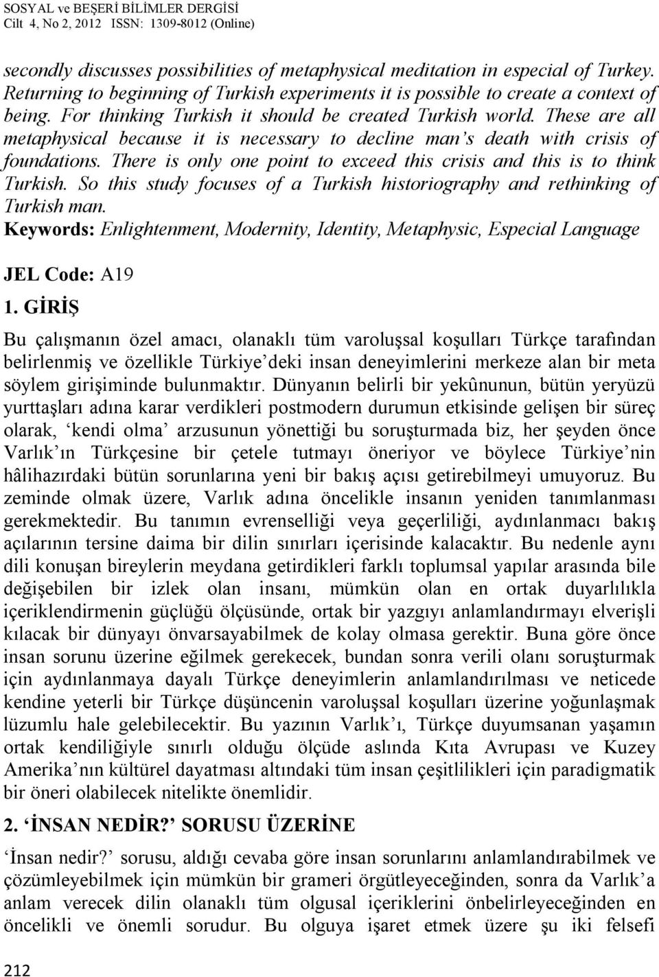 There is only one point to exceed this crisis and this is to think Turkish. So this study focuses of a Turkish historiography and rethinking of Turkish man.