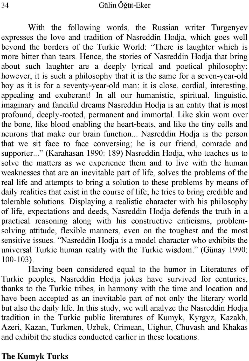 Hence, the stories of Nasreddin Hodja that bring about such laughter are a deeply lyrical and poetical philosophy; however, it is such a philosophy that it is the same for a seven-year-old boy as it