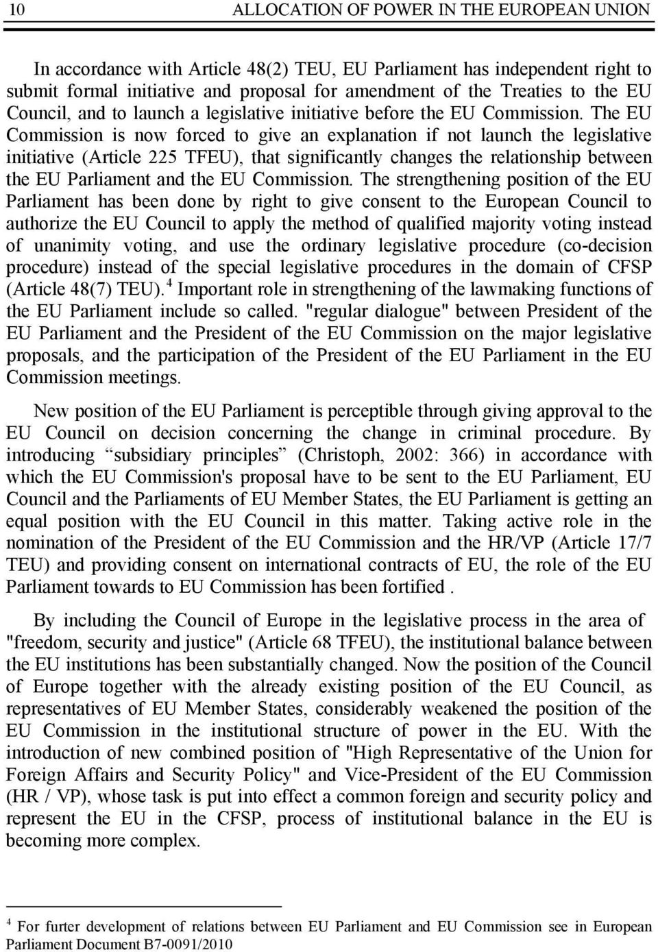 The EU Commission is now forced to give an explanation if not launch the legislative initiative (Article 225 TFEU), that significantly changes the relationship between the EU Parliament and the EU
