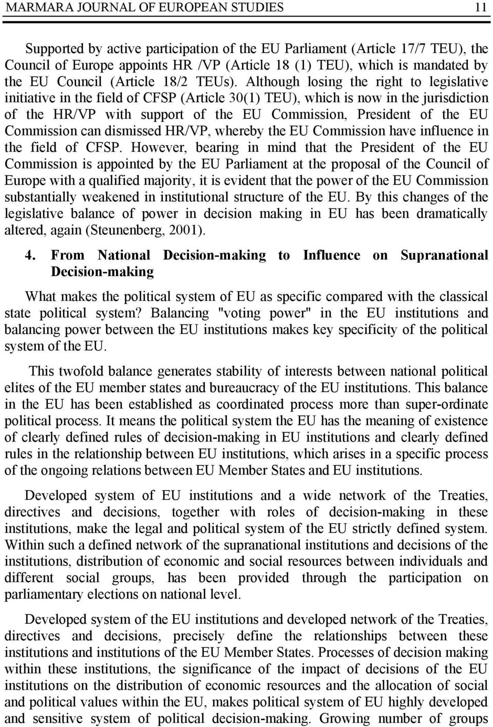 Although losing the right to legislative initiative in the field of CFSP (Article 30(1) TEU), which is now in the jurisdiction of the HR/VP with support of the EU Commission, President of the EU