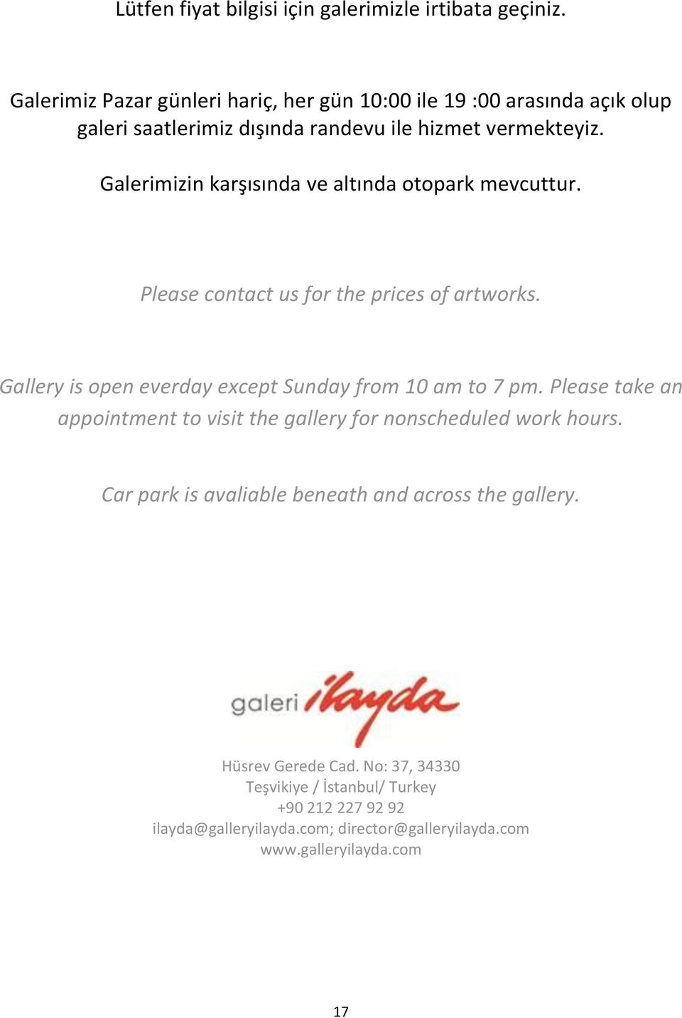 Galerimizin karşısında ve altında otopark mevcuttur. Please contact us for the prices of artworks. Gallery is open everday except Sunday from 10 am to 7 pm.