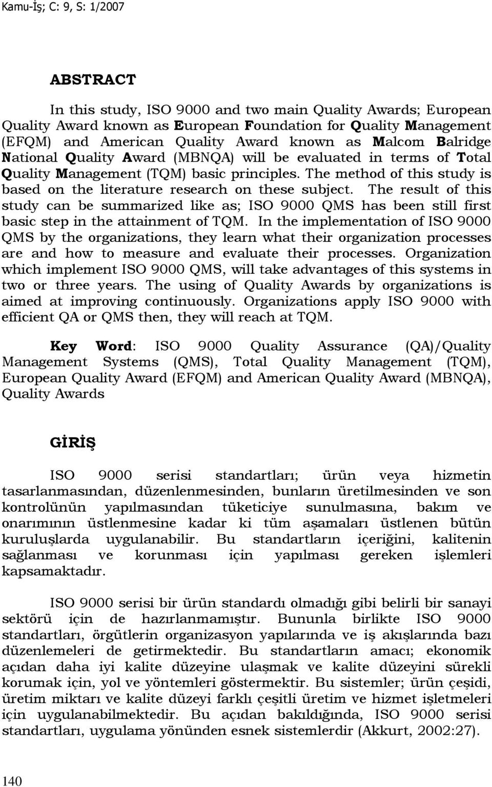 The result of this study can be summarized like as; ISO 9000 QMS has been still first basic step in the attainment of TQM.