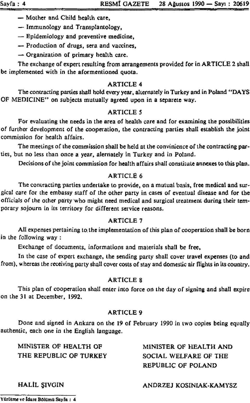 "ARTICLE 4 The contracting parties shall hold every year, alternately in Turkey and in Poland ""DAYS OF MEDICINE"" on subjects mutually agreed upon in a separete way."