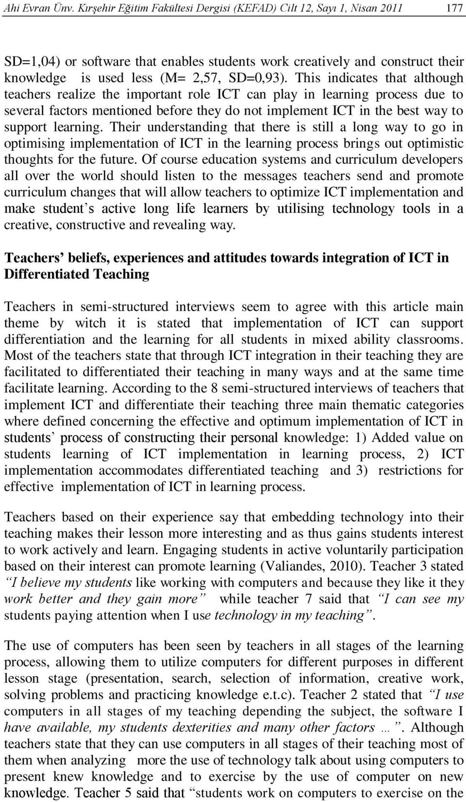This indicates that although teachers realize the important role ICT can play in learning process due to several factors mentioned before they do not implement ICT in the best way to support learning.