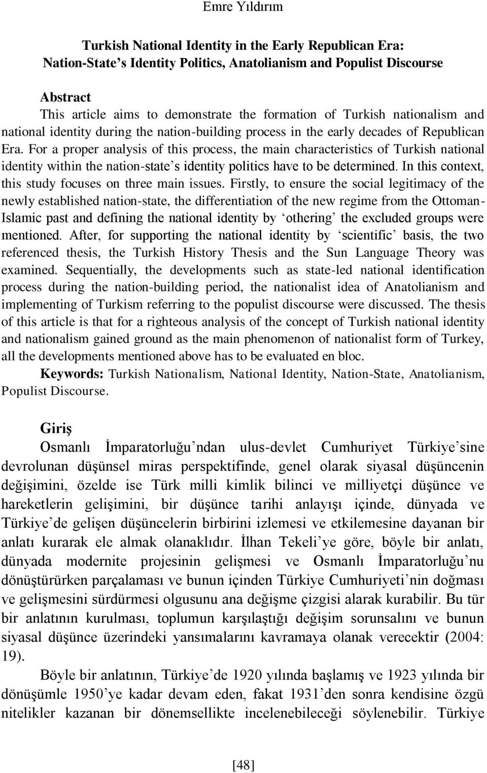 For a proper analysis of this process, the main characteristics of Turkish national identity within the nation-state s identity politics have to be determined.