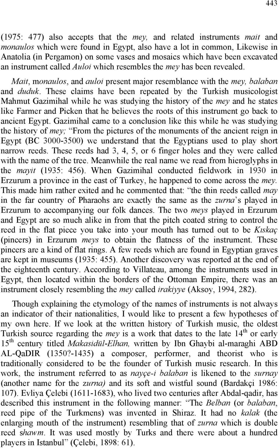 These claims have been repeated by the Turkish musicologist Mahmut Gazimihal while he was studying the history of the mey and he states like Farmer and Picken that he believes the roots of this