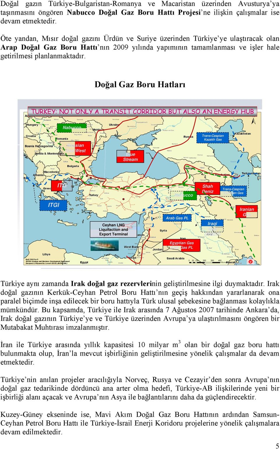 Doğal Gaz Boru Hatları Austria TURKEY: NOT ONLY A TRANSIT CORRIDOR BUT ALSO AN ENERGY HUB Nabucco Bosnia Herzegovina Russian Gas-West Blue Stream Trans-Caspian Kazakh Gas ITG Nabucco Shah Deniz