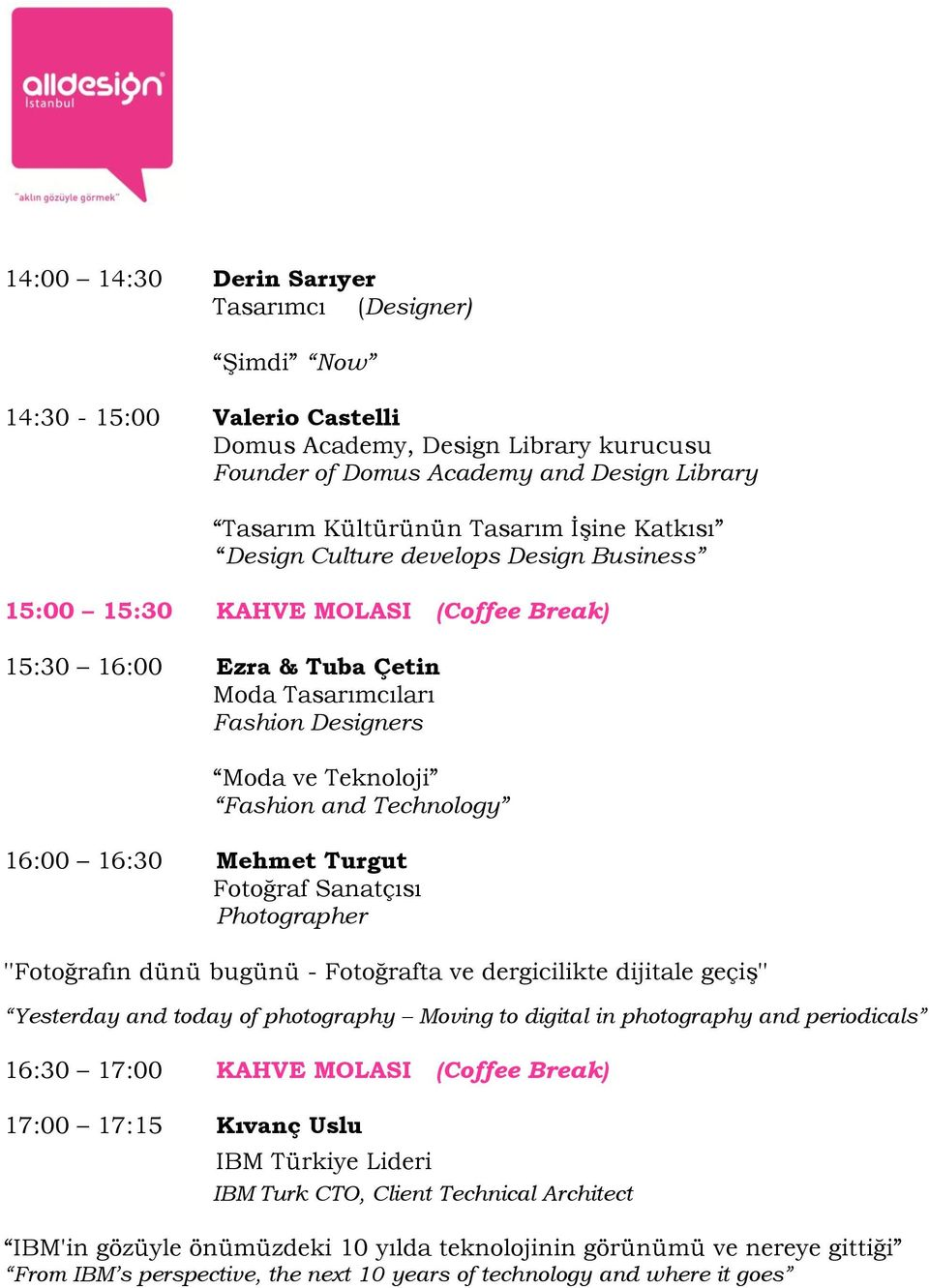 Technology 16:00 16:30 Mehmet Turgut Fotoğraf Sanatçısı Photographer ''Fotoğrafın dünü bugünü - Fotoğrafta ve dergicilikte dijitale geçiş'' Yesterday and today of photography Moving to digital in