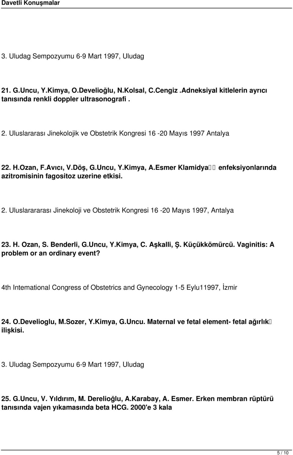 Ozan, S. Benderli, G.Uncu, Y.Kimya, C. Aşkalli, Ş. Küçükkömürcü. Vaginitis: A problem or an ordinary event? 4th Intemational Congress of Obstetrics and Gynecology 1-5 Eylu11997, İzmir 24. O.Develioglu, M.