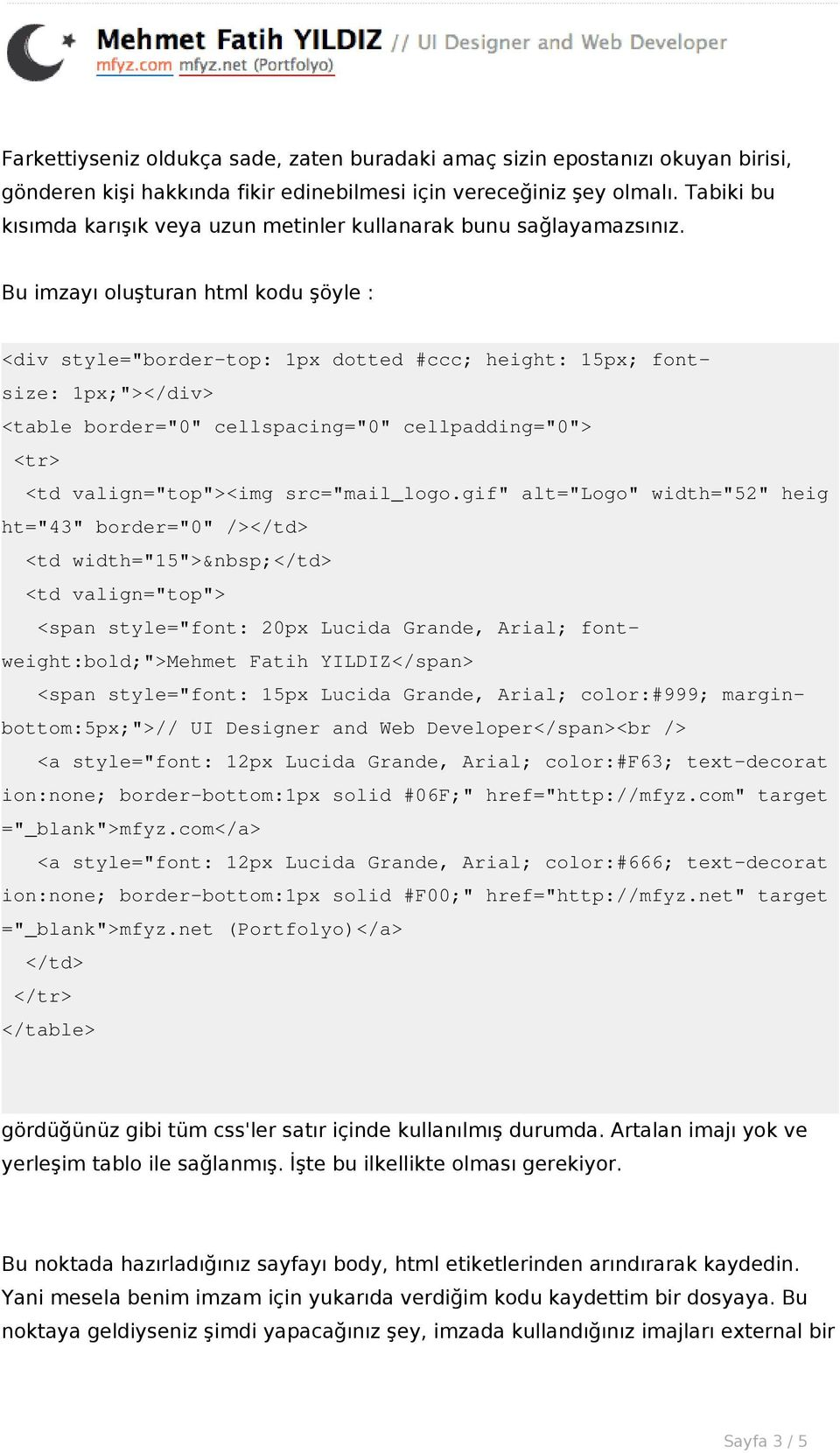 "Bu imzayı oluşturan html kodu şöyle : <div style=""border-top: 1px dotted #ccc; height: 15px; fontsize: 1px;""></div> <table border=""0"" cellspacing=""0"" cellpadding=""0""> <tr> <td valign=""top""><img"