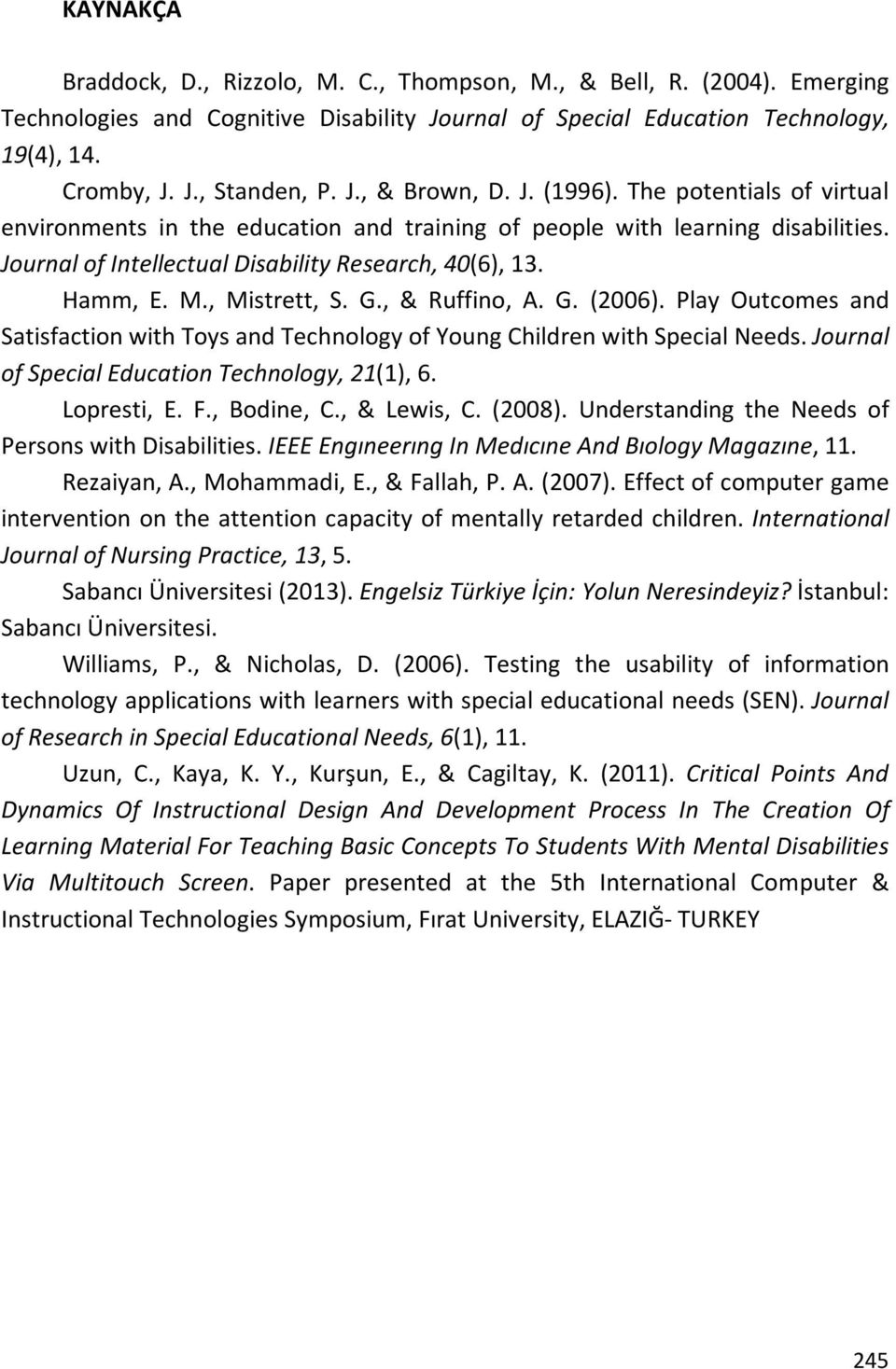 G., & Ruffino, A. G. (2006). Play Outcomes and Satisfaction with Toys and Technology of Young Children with Special Needs. Journal of Special Education Technology, 21(1), 6. Lopresti, E. F.