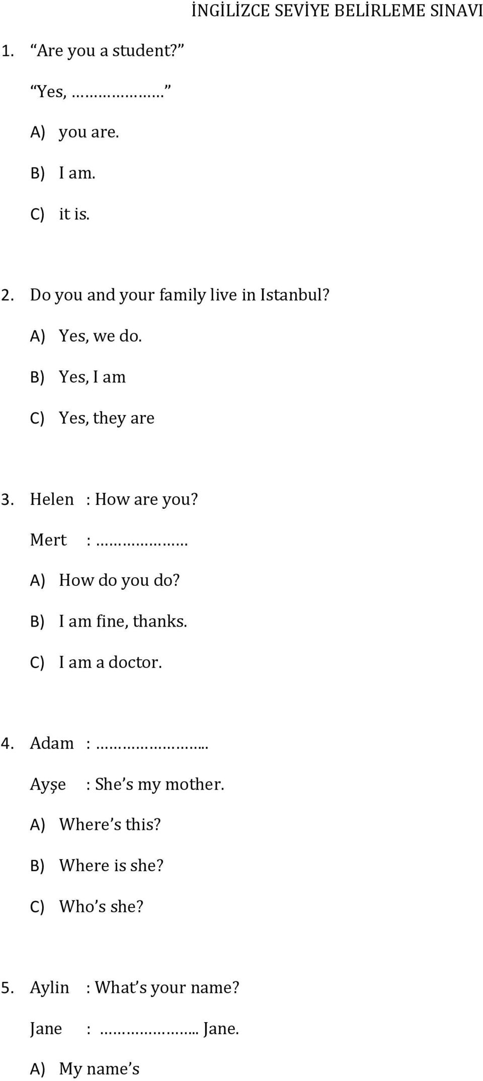 Helen : How are you? Mert : A) How do you do? B) I am fine, thanks. C) I am a doctor. 4. Adam :.