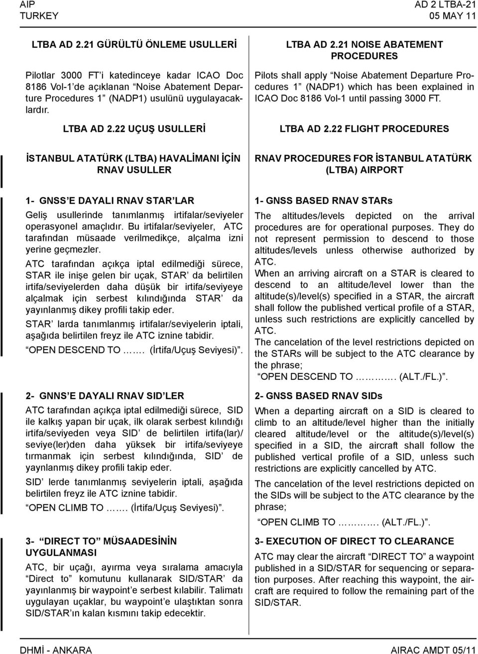 22 UÇUŞ USULLERİ LTBA AD 2.21 NOISE ABATEMENT PROCEDURES Pilots shall apply Noise Abatement Departure Procedures 1 (NADP1) which has been explained in ICAO Doc 8186 Vol-1 until passing 3000 FT.