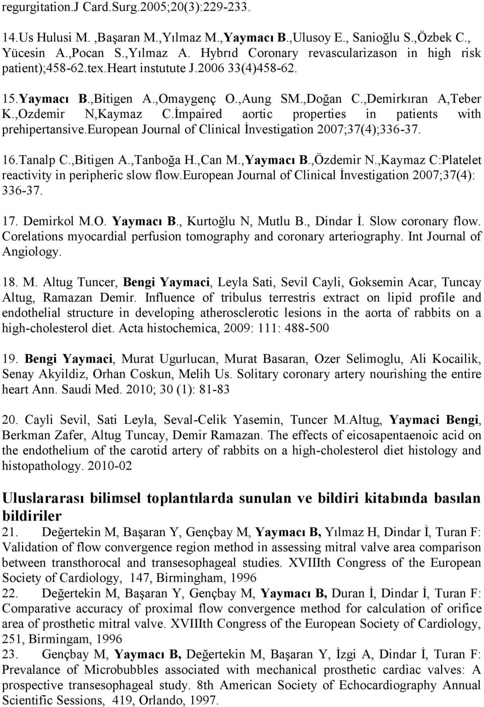 İmpaired aortic properties in patients with prehipertansive.european Journal of Clinical İnvestigation 2007;37(4);336-37. 16.Tanalp C.,Bitigen A.,Tanboğa H.,Can M.,Yaymacı B.,Özdemir N.