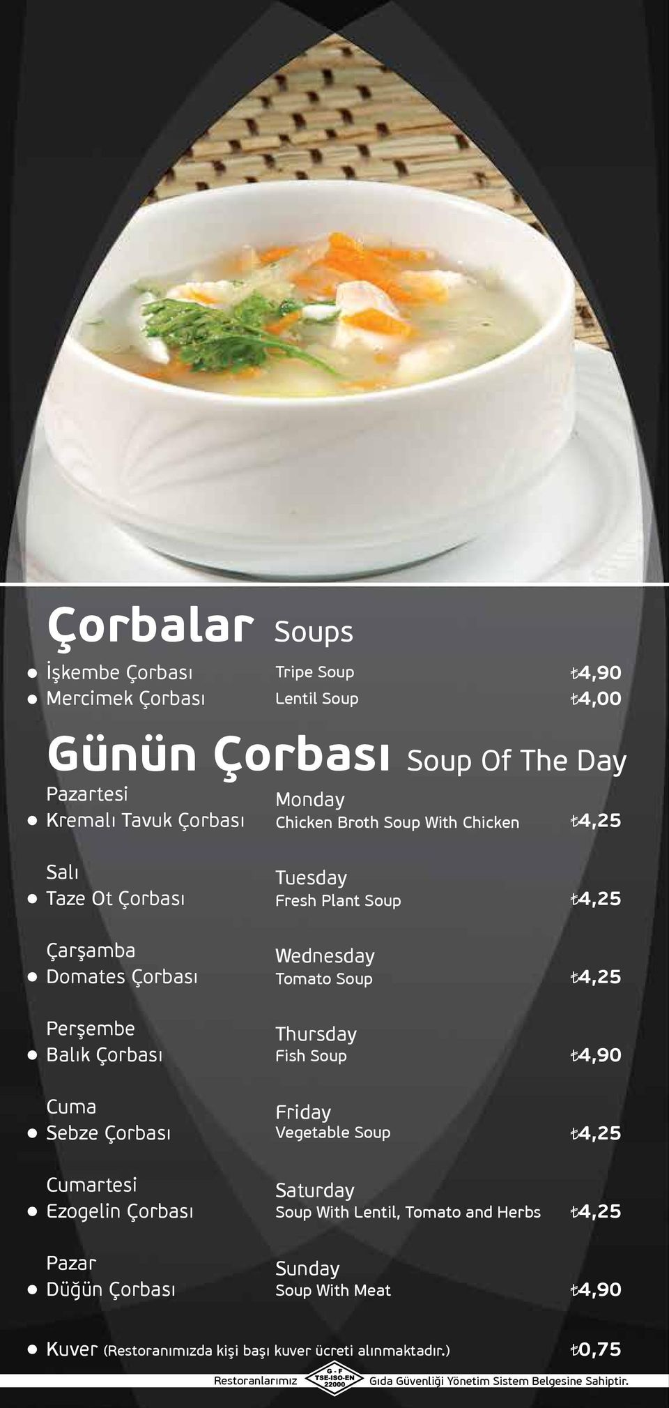 Soup Perşembe Balık Çorbası Thursday Fish Soup 4,90 Cuma Sebze Çorbası Friday Vegetable Soup Cumartesi Ezogelin Çorbası Saturday Soup