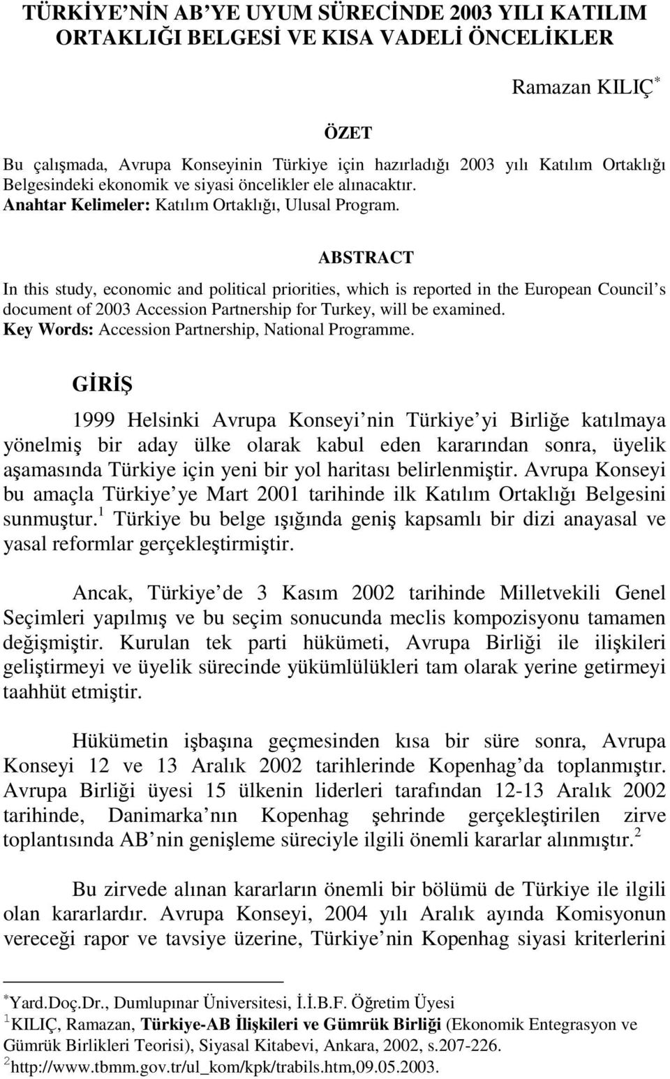 ABSTRACT In this study, economic and political priorities, which is reported in the European Council s document of 2003 Accession Partnership for Turkey, will be examined.
